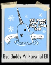 Bye Buddy Hope You Find Your Dad - Mr Narwhal Elf Movie T Shirt
