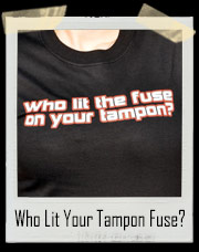Who Lit The Fuse on Your Tampon T-Shirt