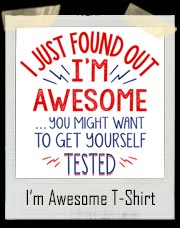I Just Found Out I'm Awesome You Might Want To get Yourself Tested T-Shirt