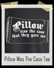 Pillow Was The Case That They Gave Me T-Shirt