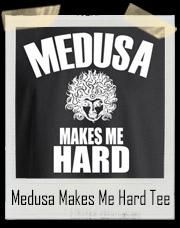 Medusa Makes Me Hard T-Shirt