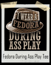 I Wear A Fedora During Ass Play T-Shirt
