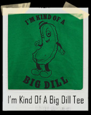 I'm Kind Of A Big Dill Pickle T-Shirt