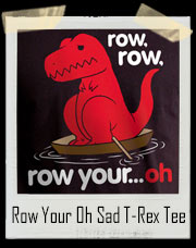 Row Row Row Your Boat...Oh Sad T-Rex Dino T-Shirt
