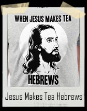 When Jesus Makes Tea Hebrews T-Shirt