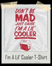 Don't Be Mad Just Cause I'm A Lil' Cooler T-Shirt