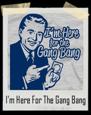 I'm Here For The Gang Bang T-Shirt