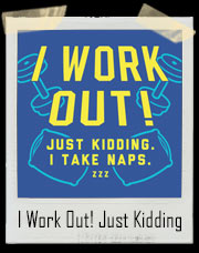 I Work Out! Just Kidding. I Take Naps. ZZZ T-Shirt