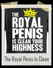 The Royal Penis Is Clean Your Highness T-Shirt