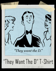 Ladies..They Want The D T-Shirt