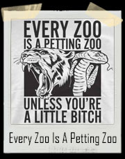 Every Zoo Is A Petting Zoo ... Unless You're A Little Bitch T-Shirt