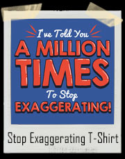 I've Told You A Million Times To Stop Exaggerating T-Shirt