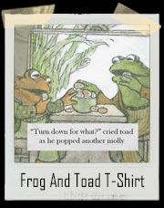 Frog And Toad Turn Down For What? T-Shirt