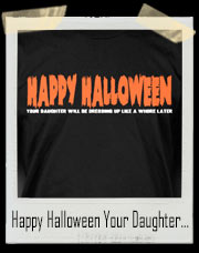 Happy Halloween! Your Daughter Will Be Dressing Up Like A Whore Later! T-Shirt