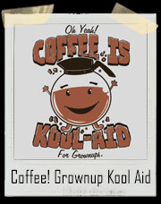 Coffee Is Kool-Aid For Grownups Oh Yeah T-Shirt