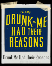 I'm Sure Drunk Me Had Their Reasons T-Shirt