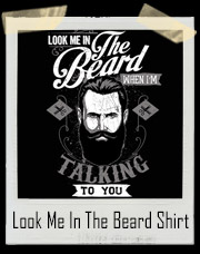 Look Me In The Beard When I'm Talking To You T-Shirt