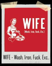 WIFE - Wash, Iron, Fuck, Exc.. T-Shirt