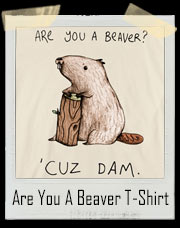 Are You A Beaver? Cuz Dam T-Shirt