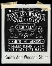 Made in USA -  Men and Women Were Created Equally - Smith and Wesson Makes Damn Sure it Stays That Way - Second Amendment T-Shirt