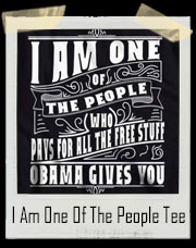 I Am One Of The People Who Pays For All The Free Stuff Obama Gives You T-Shirt