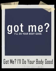 Got Me? I'll Do Your Body Good T-Shirt