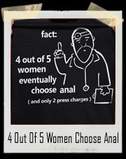 Fact: 4 out of 5 Women eventually choose Anal T Shirt