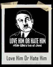 Love Him Or Hate Him, Hitler killed a ton of Jews T Shirt