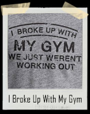 I Broke Up With My Gym It Wasn't Working Out T-Shirt