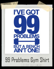 I've Got 99 Problems But A Bench Ain't One T-Shirt