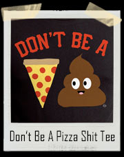 Don't Be A Pizza Shit / Poop T-Shirt