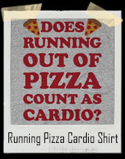 Does Running Out Of Pizza Count As Cardio T-Shirt