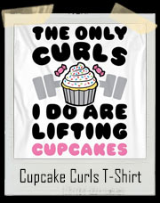 The Only Curls I Do Are Lifting Cupcakes To My Mouth T-Shirt