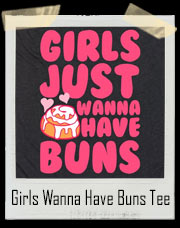 Girls Just Wanna Have Buns! Cinnamon Buns That Is! T-Shirt