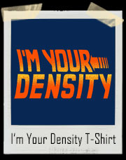 I'm Your Density George McFly T-Shirt