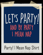 Let's Party! And By Party I Mean Nap T-Shirt