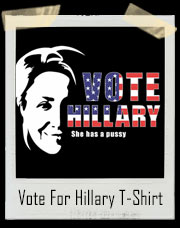 Vote For Hillary Clinton. She Has A Pussy - Vagina Voter T-Shirt