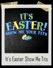 It's Easter! Show Me Your Tits T-Shirt