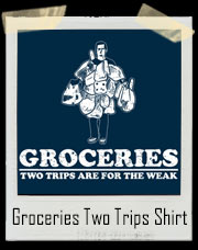 Groceries - Two Trips Are For The Weak T-Shirt