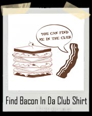 YOU CAN FIND ME IN THE CLUB funny bacon hip hop Shirt
