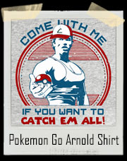Arnold Schwarzenegger Pokemon Go T-Shirt Come With Me If You Want To Catch Them All