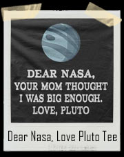 Dear Nasa, Your Mom Thought I Was Big Enough! Love Pluto T-Shirt