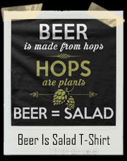 Beer Is Made From Hops. Hops Are Plants. Beer Is Salad T-Shirt
