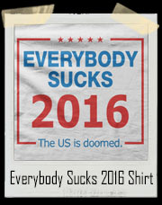 Everybody Sucks 2016 - The US Is Doomed Election T-Shirt