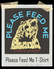 Please Feed Me Always Hungry Bear T-Shirt