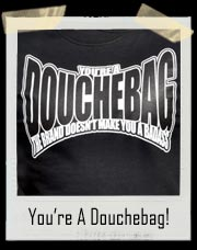 You're a Douchbag! A Brand Doesn't Make You A Badass T SHIRT