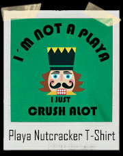 I'm Not A Playa I Just Crush A Lot Nutcracker Christmas T-Shirt