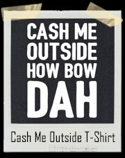 Cash Me Outside How Bow Dah Dr. Phil T-Shirt