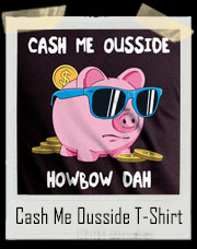 Cash Me Ousside How Bow Dah Piggy Bank T-Shirt