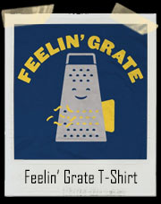 Feelin' Grate Cheese Grate T-Shirt